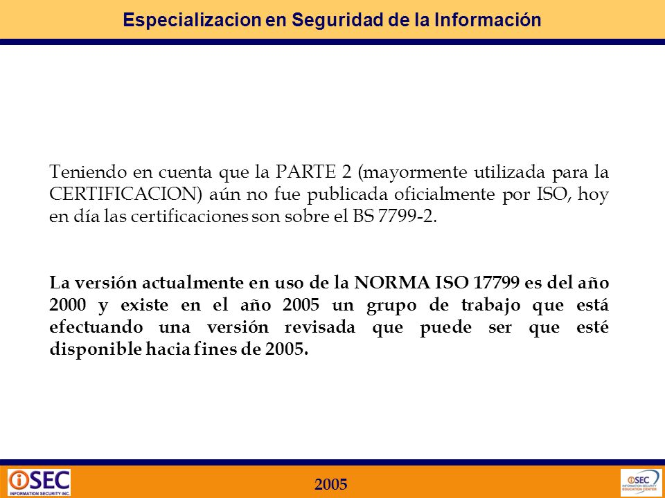 Teniendo en cuenta que la PARTE 2 (mayormente utilizada para la CERTIFICACION) aún no fue publicada oficialmente por ISO, hoy en día las certificaciones son sobre el BS 7799-2.