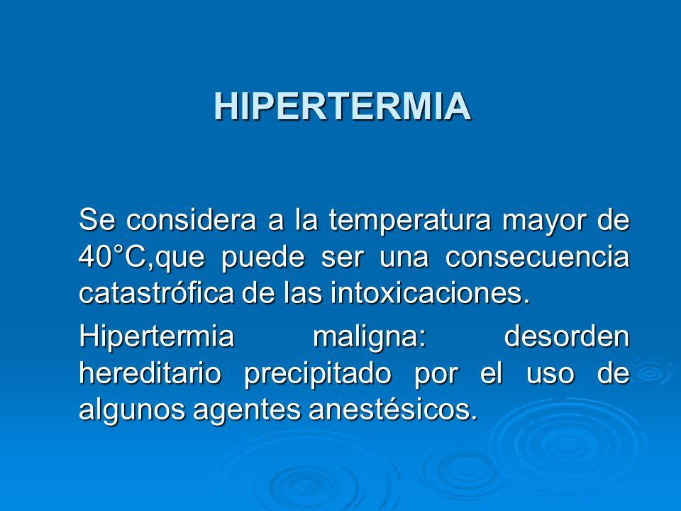 HIPERTERMIA Se considera a la temperatura mayor de 40°C,que puede ser una consecuencia catastrófica de las intoxicaciones.
