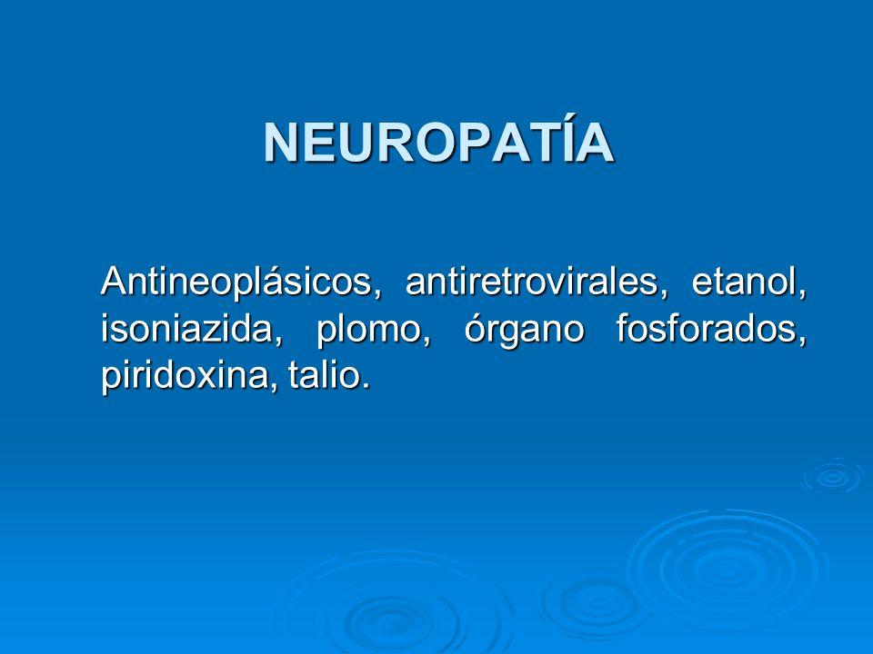 NEUROPATÍA Antineoplásicos, antiretrovirales, etanol, isoniazida, plomo, órgano fosforados, piridoxina, talio.