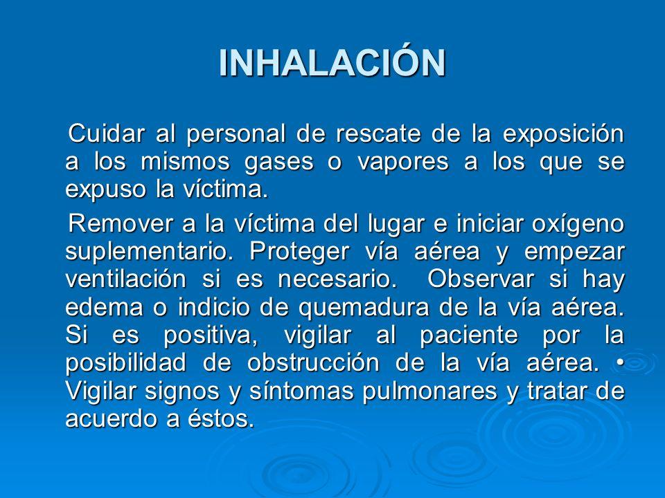 INHALACIÓN Cuidar al personal de rescate de la exposición a los mismos gases o vapores a los que se expuso la víctima.