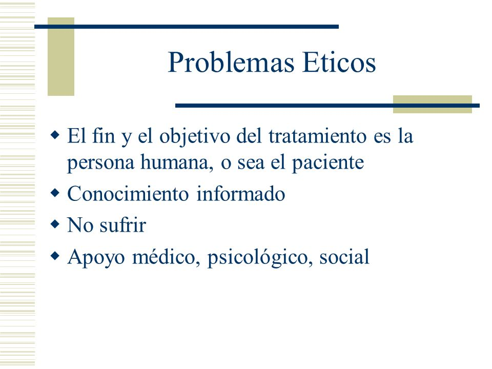 Problemas EticosEl fin y el objetivo del tratamiento es la persona humana, o sea el paciente. Conocimiento informado.