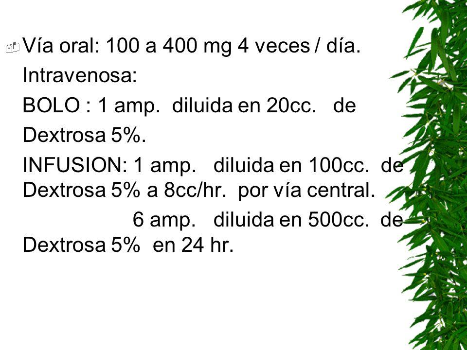 Vía oral: 100 a 400 mg 4 veces / día.