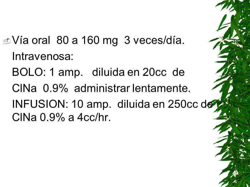 Vía oral 80 a 160 mg 3 veces/día. Intravenosa: BOLO: 1 amp. diluida en 20cc de. ClNa 0.9% administrar lentamente.
