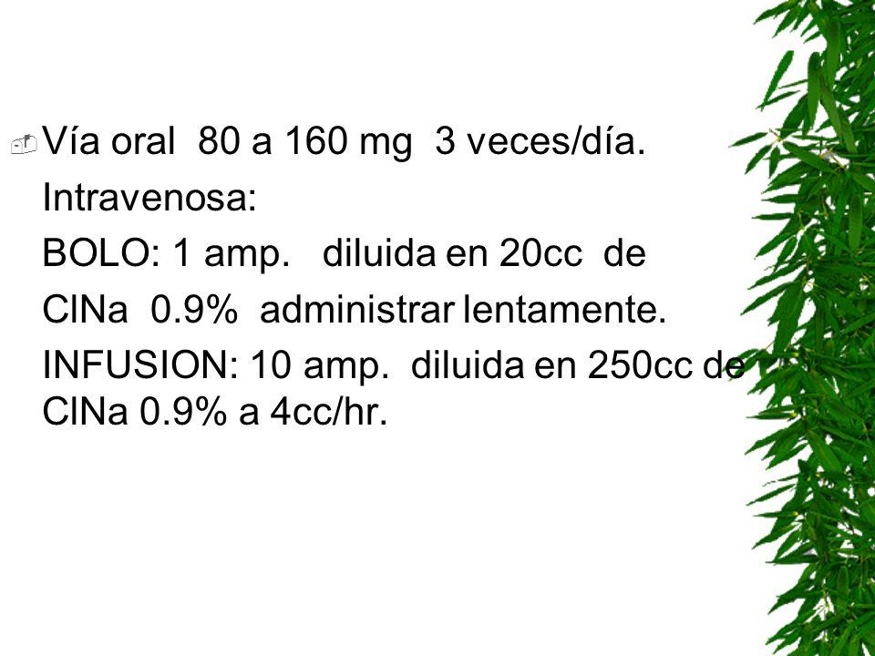 Vía oral 80 a 160 mg 3 veces/día.Intravenosa: BOLO: 1 amp. diluida en 20cc de. ClNa 0.9% administrar lentamente.