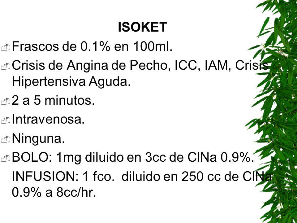 ISOKETFrascos de 0.1% en 100ml. Crisis de Angina de Pecho, ICC, IAM, Crisis Hipertensiva Aguda. 2 a 5 minutos.