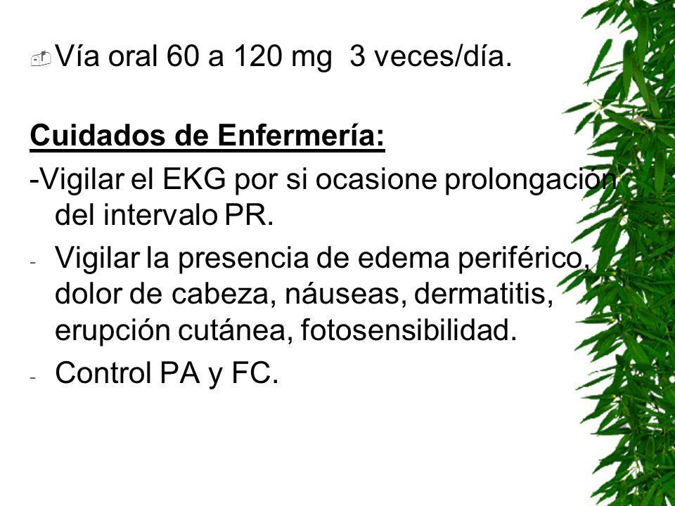 Vía oral 60 a 120 mg 3 veces/día.Cuidados de Enfermería: -Vigilar el EKG por si ocasione prolongación del intervalo PR.