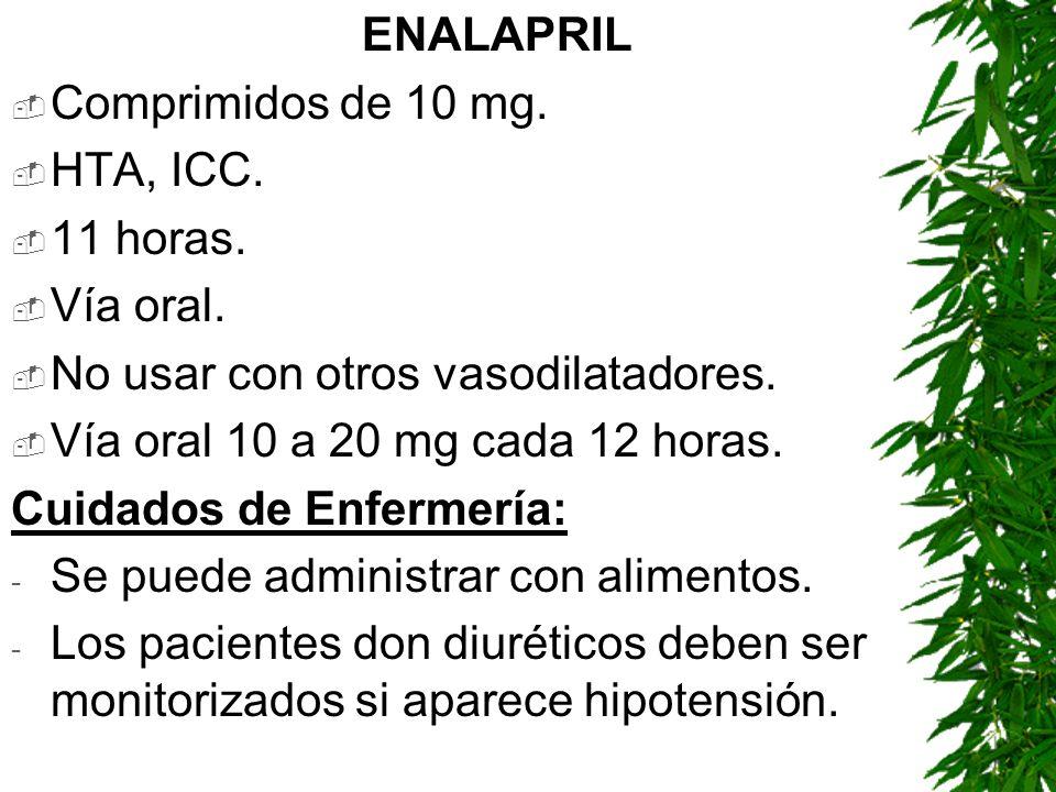ENALAPRILComprimidos de 10 mg. HTA, ICC. 11 horas. Vía oral. No usar con otros vasodilatadores. Vía oral 10 a 20 mg cada 12 horas.
