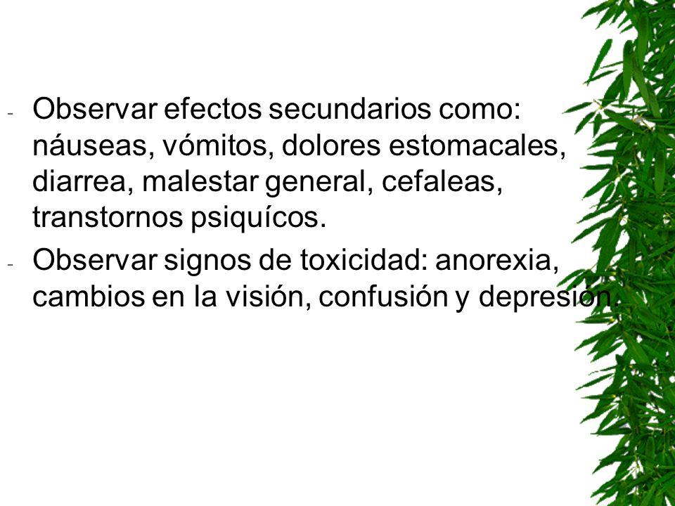 Observar efectos secundarios como: náuseas, vómitos, dolores estomacales, diarrea, malestar general, cefaleas, transtornos psiquícos.