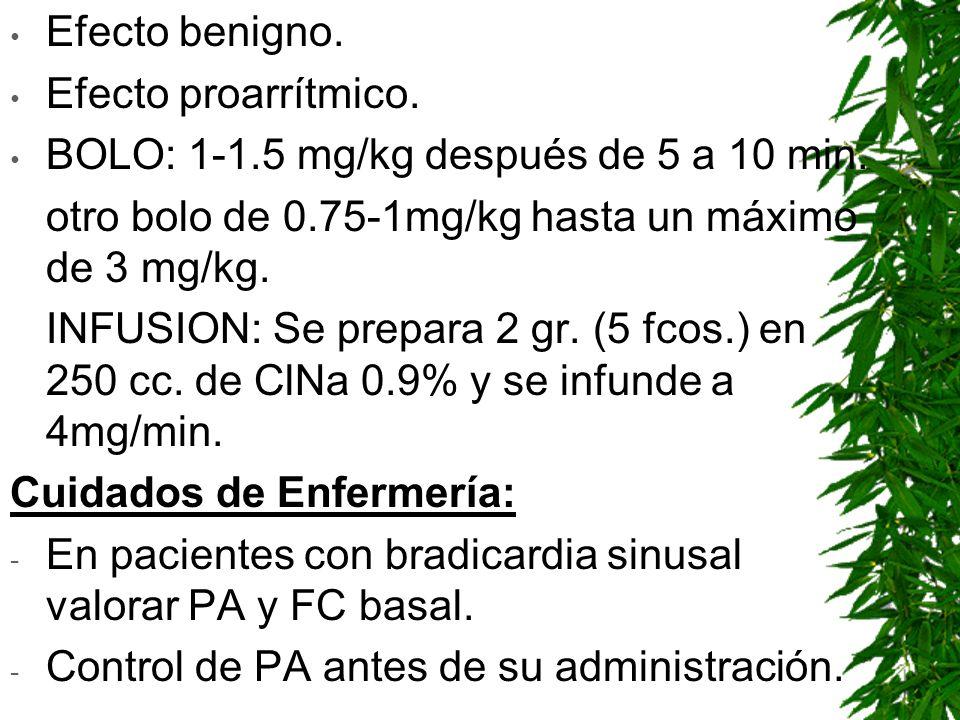 Efecto benigno. Efecto proarrítmico. BOLO: 1-1.5 mg/kg después de 5 a 10 min. otro bolo de 0.75-1mg/kg hasta un máximo de 3 mg/kg.