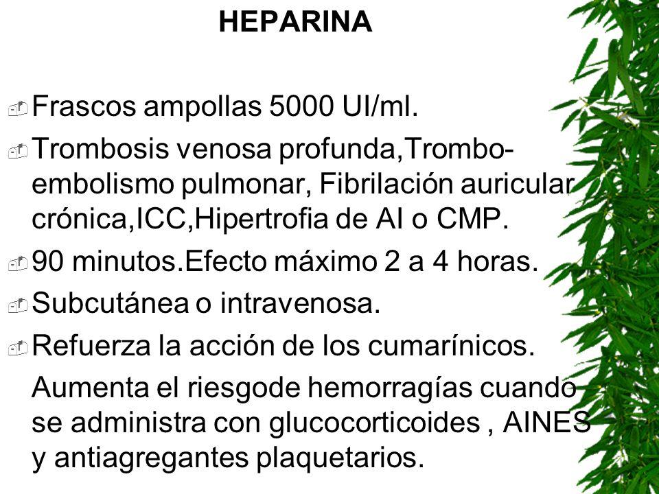 HEPARINAFrascos ampollas 5000 UI/ml. Trombosis venosa profunda,Trombo-embolismo pulmonar, Fibrilación auricular crónica,ICC,Hipertrofia de AI o CMP.