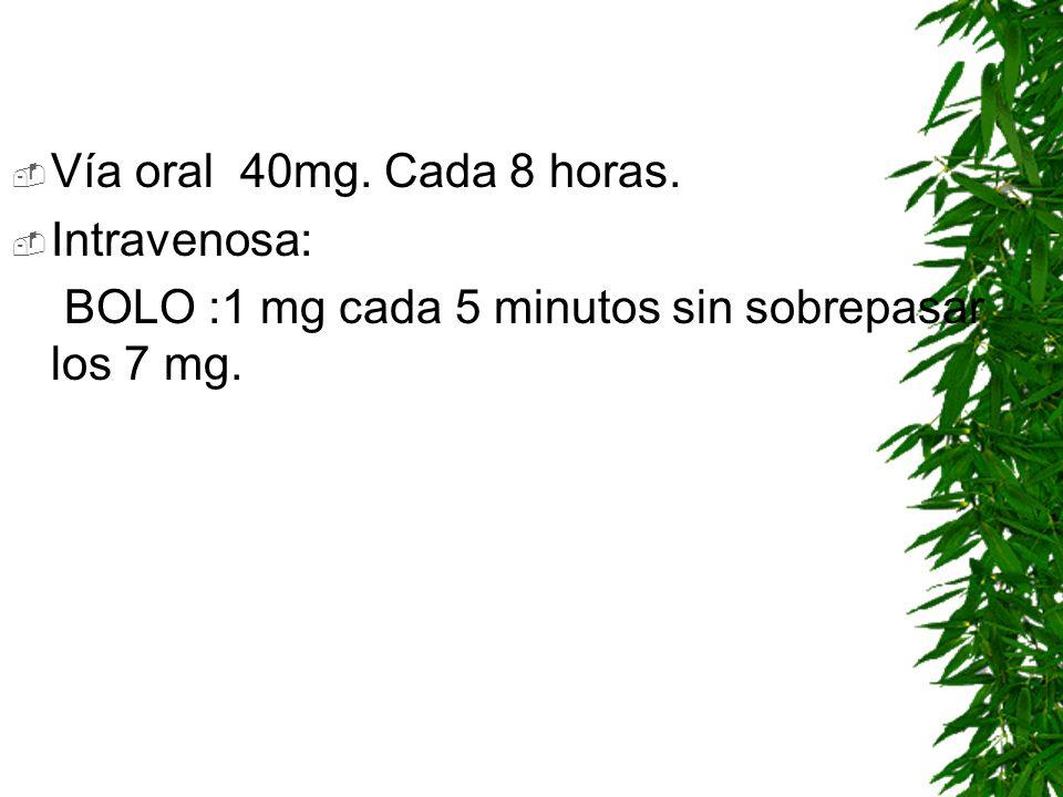Vía oral 40mg. Cada 8 horas. Intravenosa: BOLO :1 mg cada 5 minutos sin sobrepasar los 7 mg.