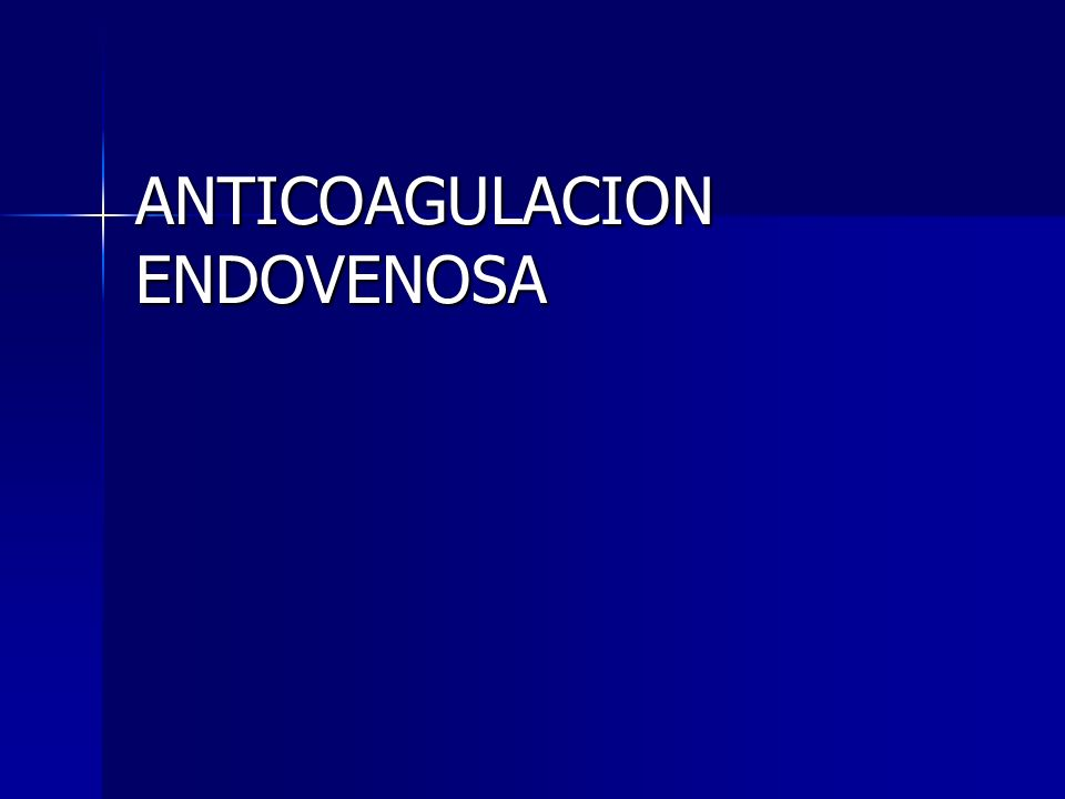 ANTICOAGULACION ENDOVENOSA