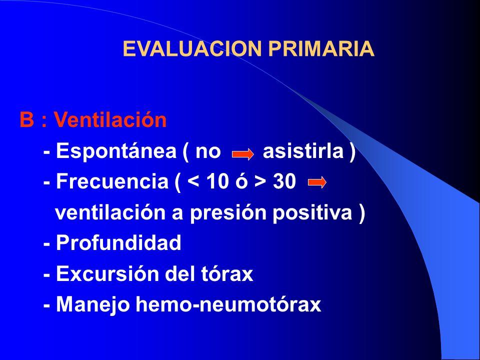 EVALUACION PRIMARIA B : Ventilación. - Espontánea ( no asistirla ) - Frecuencia ( < 10 ó > 30.