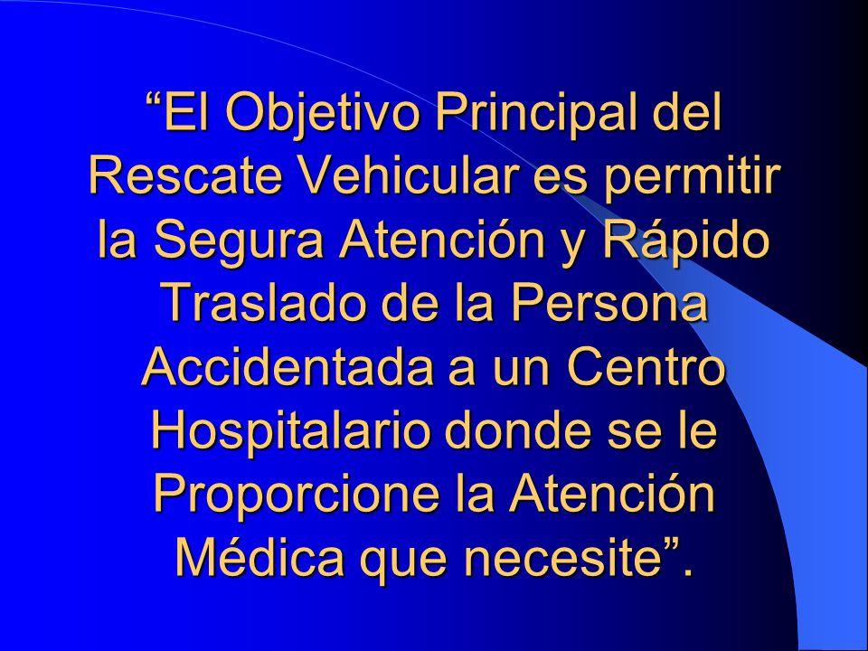 El Objetivo Principal del Rescate Vehicular es permitir la Segura Atención y Rápido Traslado de la Persona Accidentada a un Centro Hospitalario donde se le Proporcione la Atención Médica que necesite .