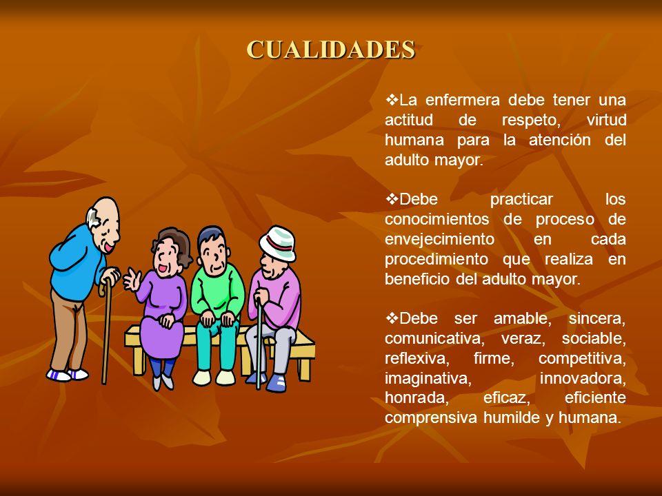 CUALIDADES La enfermera debe tener una actitud de respeto, virtud humana para la atención del adulto mayor.