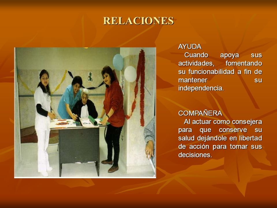 RELACIONES AYUDA. Cuando apoya sus actividades, fomentando su funcionabilidad a fin de mantener su independencia.