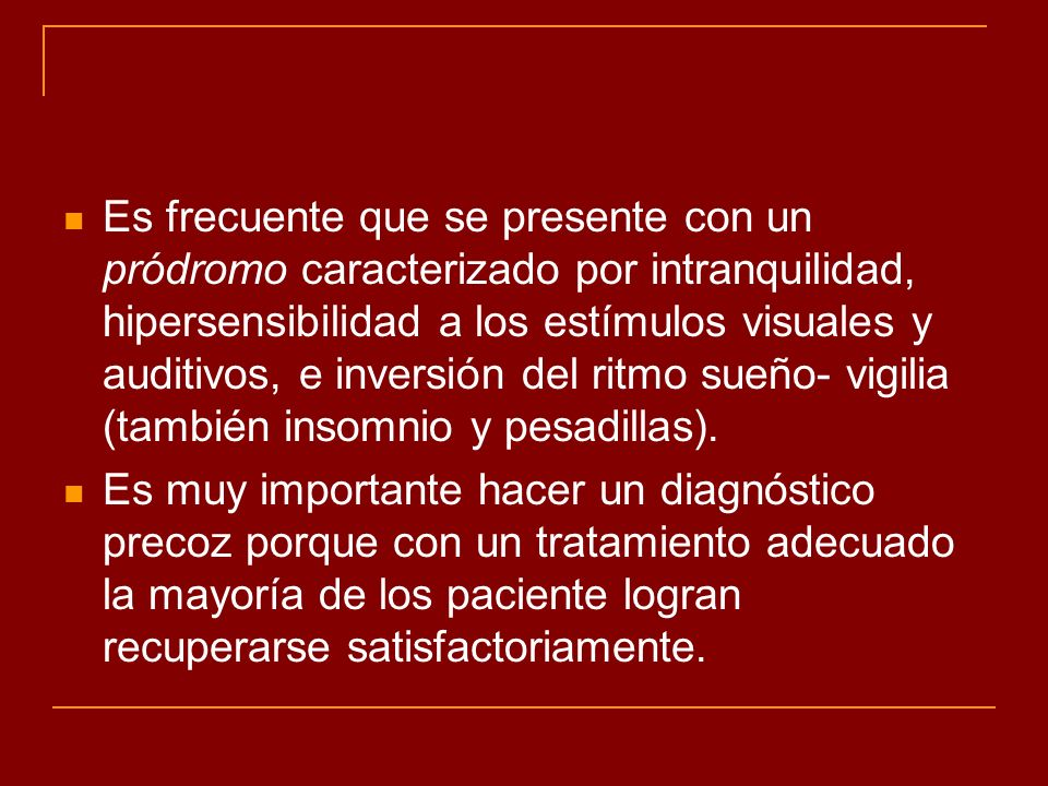 Es frecuente que se presente con un pródromo caracterizado por intranquilidad, hipersensibilidad a los estímulos visuales y auditivos, e inversión del ritmo sueño- vigilia (también insomnio y pesadillas).