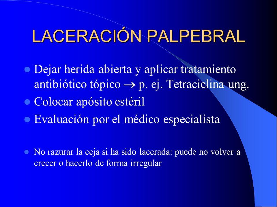 LACERACIÓN PALPEBRAL Dejar herida abierta y aplicar tratamiento antibiótico tópico  p. ej. Tetraciclina ung.