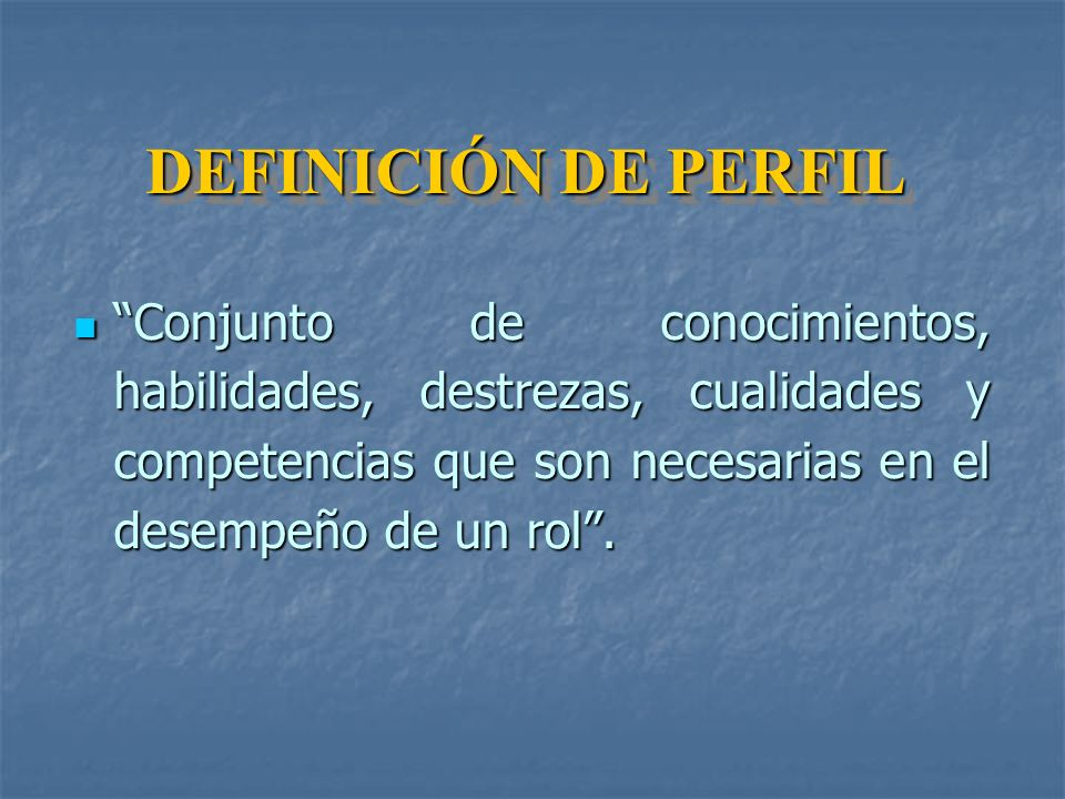 DEFINICIÓN DE PERFIL Conjunto de conocimientos, habilidades, destrezas, cualidades y competencias que son necesarias en el desempeño de un rol .