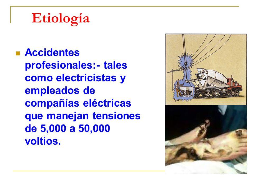 Etiología Accidentes profesionales:- tales como electricistas y empleados de compañías eléctricas que manejan tensiones de 5,000 a 50,000 voltios.
