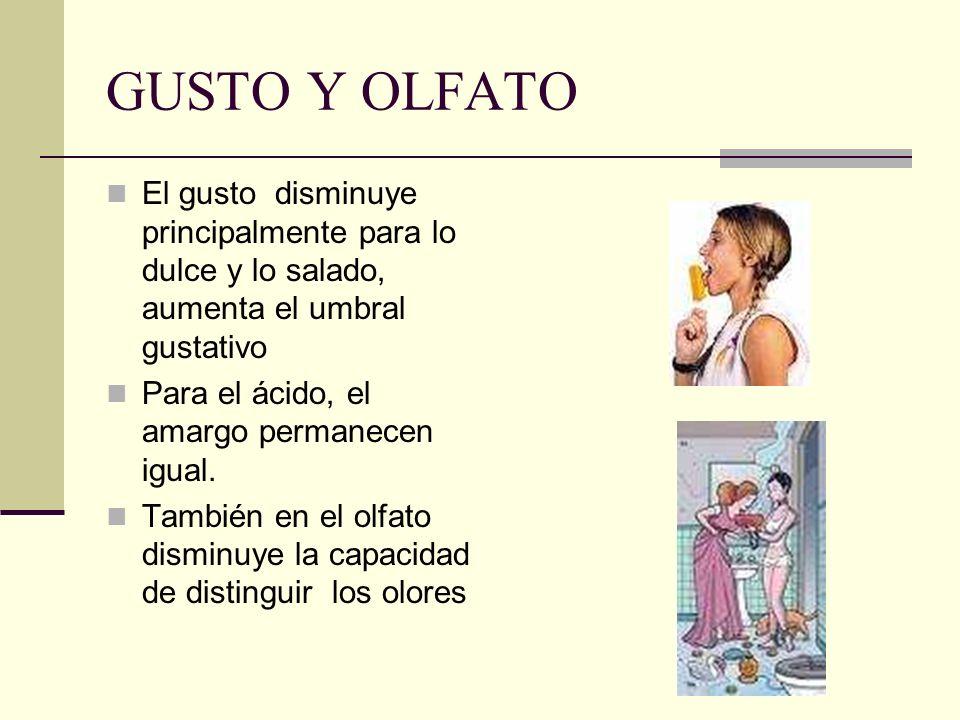 GUSTO Y OLFATO El gusto disminuye principalmente para lo dulce y lo salado, aumenta el umbral gustativo.