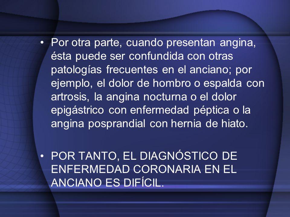 Por otra parte, cuando presentan angina, ésta puede ser confundida con otras patologías frecuentes en el anciano; por ejemplo, el dolor de hombro o espalda con artrosis, la angina nocturna o el dolor epigástrico con enfermedad péptica o la angina posprandial con hernia de hiato.