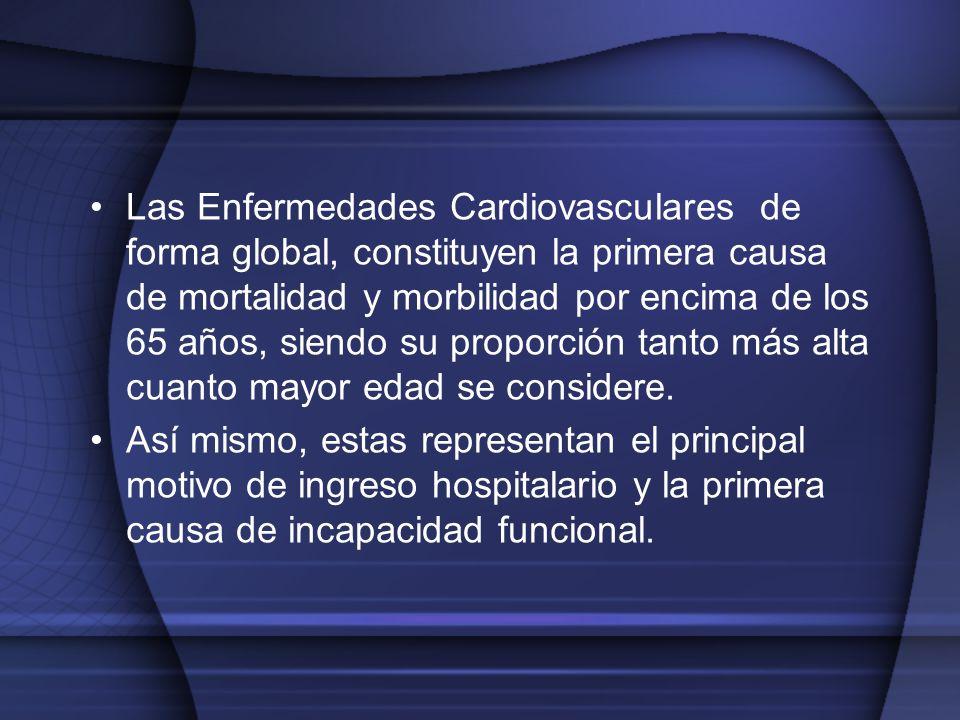 Las Enfermedades Cardiovasculares de forma global, constituyen la primera causa de mortalidad y morbilidad por encima de los 65 años, siendo su proporción tanto más alta cuanto mayor edad se considere.
