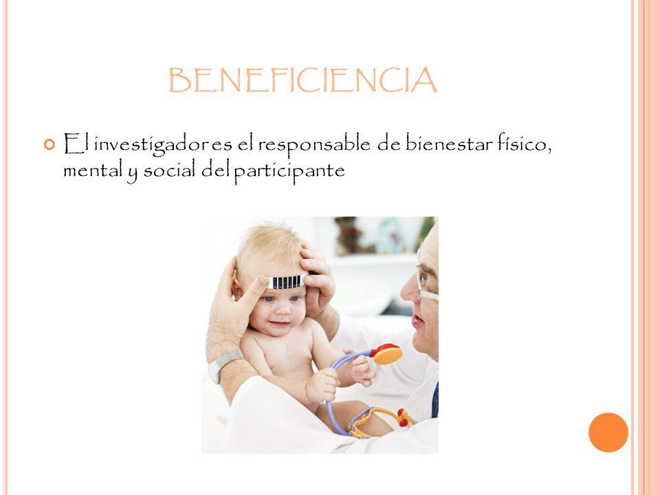 BENEFICIENCIA El investigador es el responsable de bienestar físico, mental y social del participante.