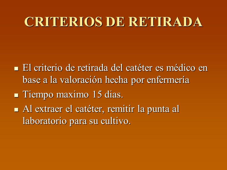 CRITERIOS DE RETIRADA El criterio de retirada del catéter es médico en base a la valoración hecha por enfermería.