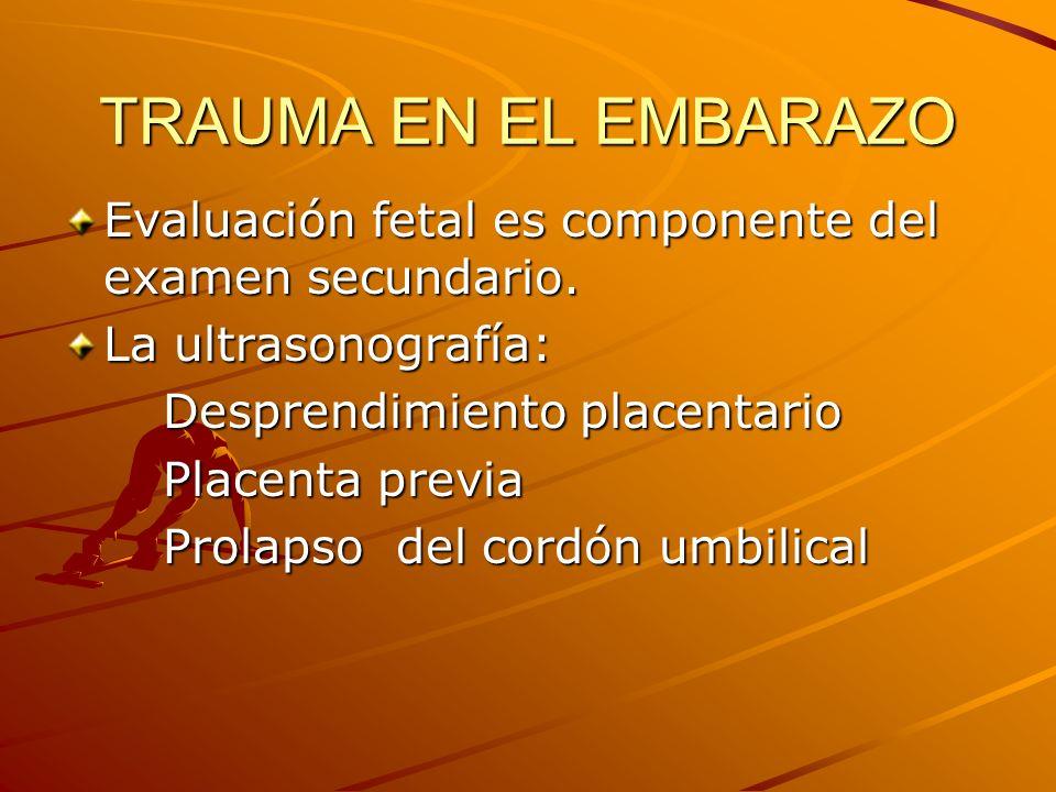 TRAUMA EN EL EMBARAZO Evaluación fetal es componente del examen secundario. La ultrasonografía: Desprendimiento placentario.