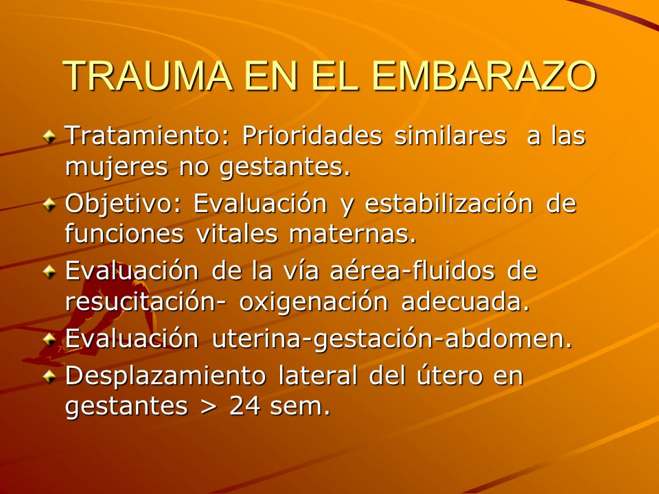 TRAUMA EN EL EMBARAZO Tratamiento: Prioridades similares a las mujeres no gestantes.