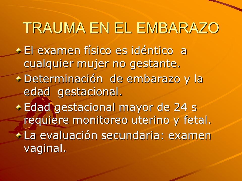 TRAUMA EN EL EMBARAZO El examen físico es idéntico a cualquier mujer no gestante. Determinación de embarazo y la edad gestacional.