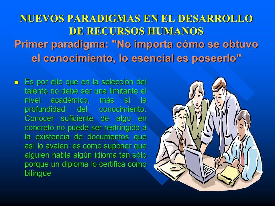 NUEVOS PARADIGMAS EN EL DESARROLLO DE RECURSOS HUMANOS Primer paradigma: No importa cómo se obtuvo el conocimiento, lo esencial es poseerlo