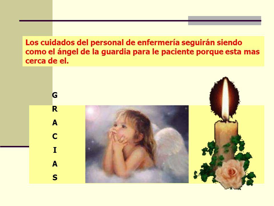 Los cuidados del personal de enfermería seguirán siendo como el ángel de la guardia para le paciente porque esta mas cerca de el.