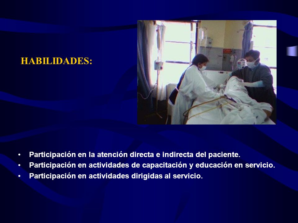 HABILIDADES: Participación en la atención directa e indirecta del paciente. Participación en actividades de capacitación y educación en servicio.