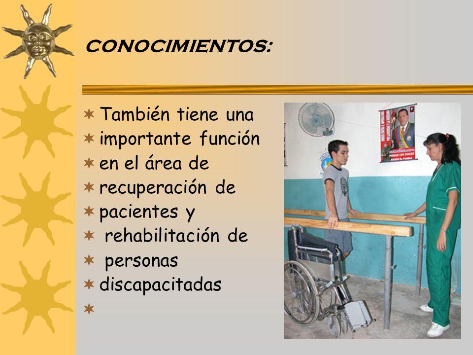 CONOCIMIENTOS: También tiene una. importante función. en el área de. recuperación de. pacientes y.