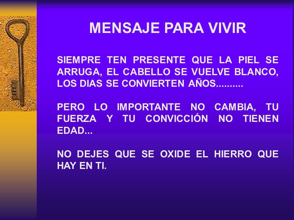 MENSAJE PARA VIVIR SIEMPRE TEN PRESENTE QUE LA PIEL SE ARRUGA, EL CABELLO SE VUELVE BLANCO, LOS DIAS SE CONVIERTEN AÑOS..........