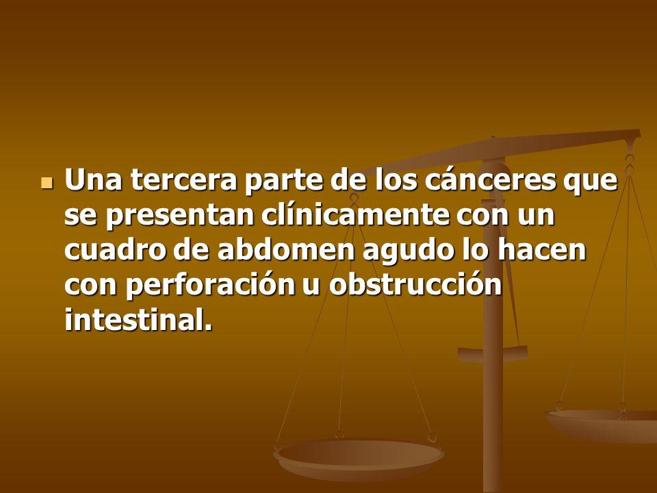 Una tercera parte de los cánceres que se presentan clínicamente con un cuadro de abdomen agudo lo hacen con perforación u obstrucción intestinal.