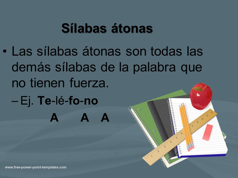 Sílabas átonas Las sílabas átonas son todas las demás sílabas de la palabra que no tienen fuerza. Ej. Te-lé-fo-no.