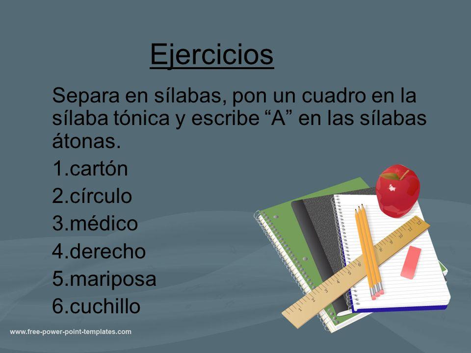 Ejercicios Separa en sílabas, pon un cuadro en la sílaba tónica y escribe A en las sílabas átonas.
