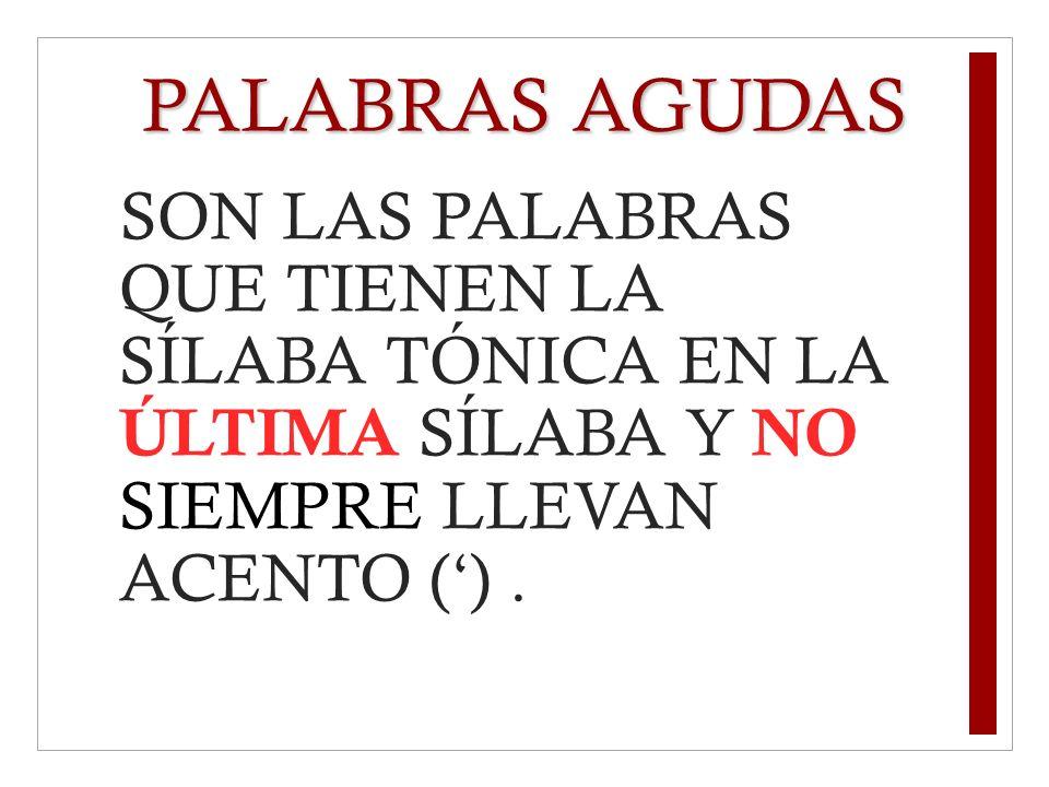 PALABRAS AGUDASSON LAS PALABRAS QUE TIENEN LA SÍLABA TÓNICA EN LA ÚLTIMA SÍLABA Y NO SIEMPRE LLEVAN ACENTO (') .