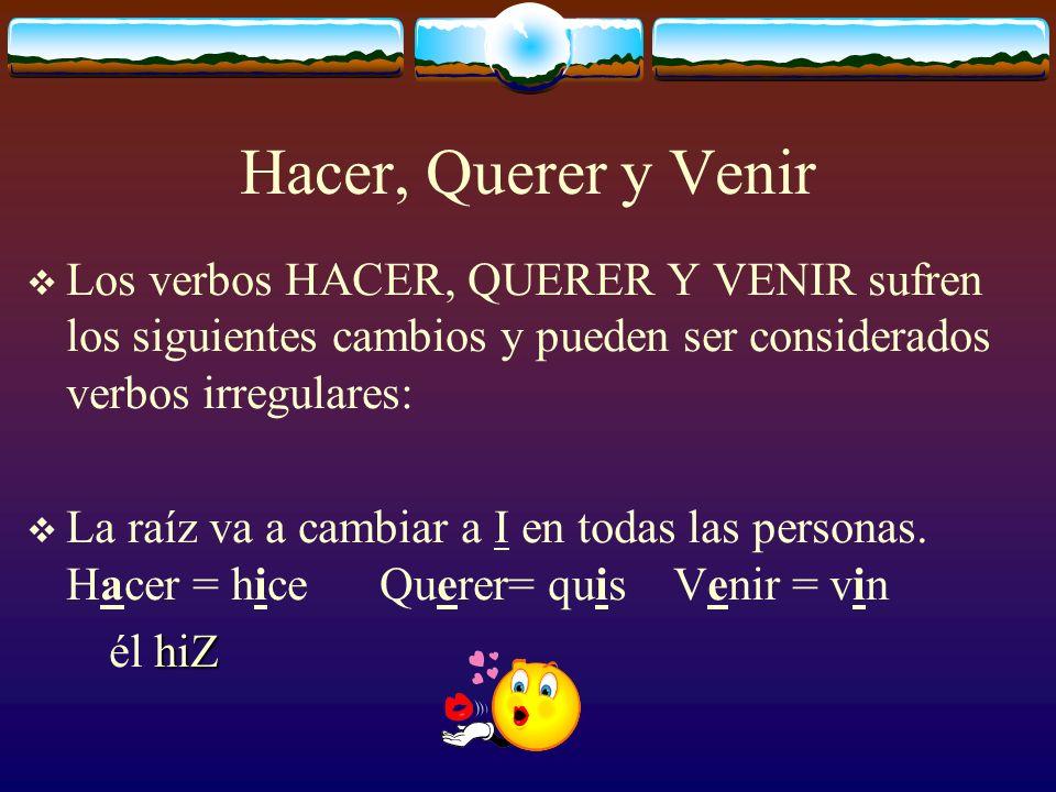 Hacer, Querer y VenirLos verbos HACER, QUERER Y VENIR sufren los siguientes cambios y pueden ser considerados verbos irregulares: