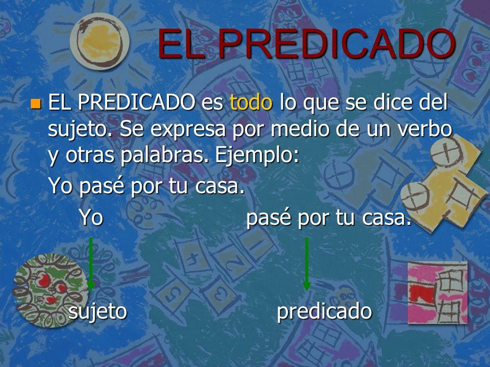 EL PREDICADO EL PREDICADO es todo lo que se dice del sujeto. Se expresa por medio de un verbo y otras palabras. Ejemplo: