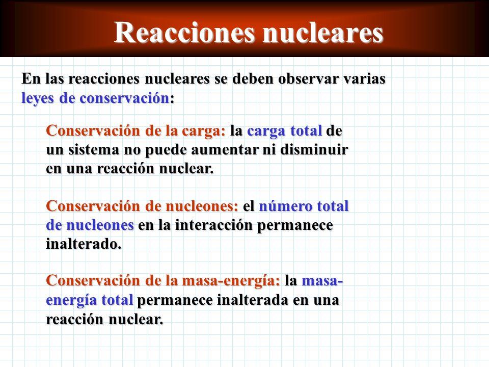 Reacciones nucleares En las reacciones nucleares se deben observar varias leyes de conservación: Conservación de la carga: la carga total de.