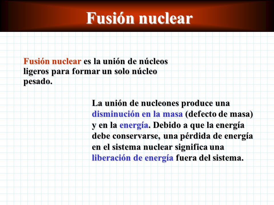 Fusión nuclear Fusión nuclear es la unión de núcleos ligeros para formar un solo núcleo pesado.