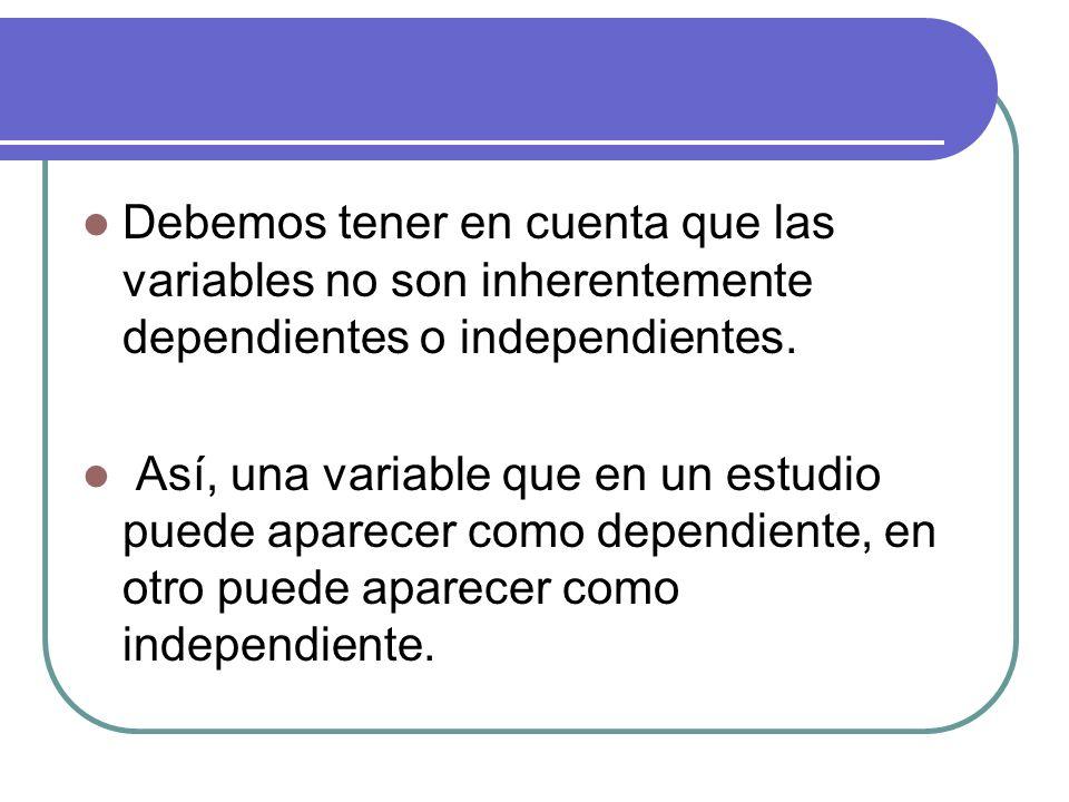 Debemos tener en cuenta que las variables no son inherentemente dependientes o independientes.