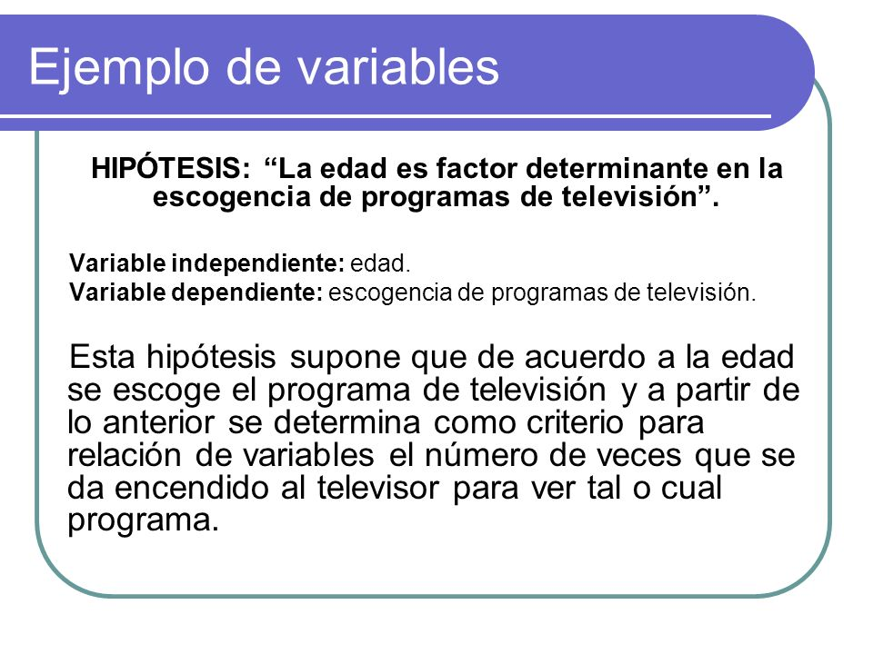 Ejemplo de variables HIPÓTESIS: La edad es factor determinante en la escogencia de programas de televisión .