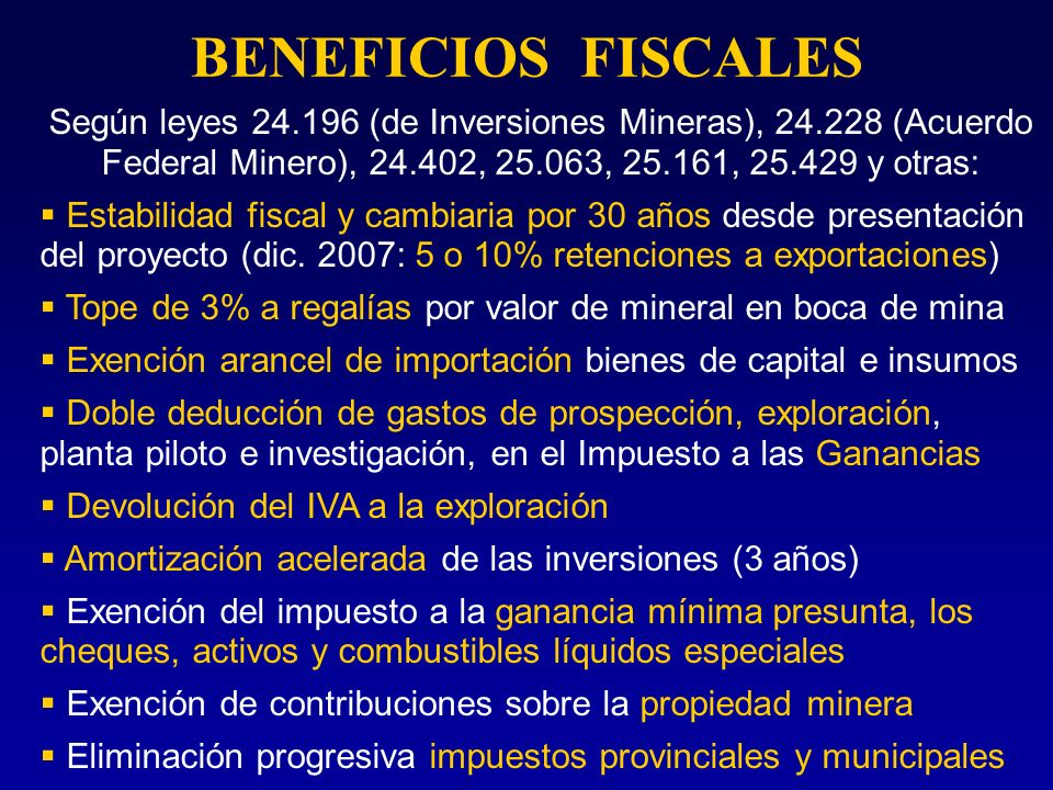 BENEFICIOS FISCALESSegún leyes 24.196 (de Inversiones Mineras), 24.228 (Acuerdo Federal Minero), 24.402, 25.063, 25.161, 25.429 y otras: