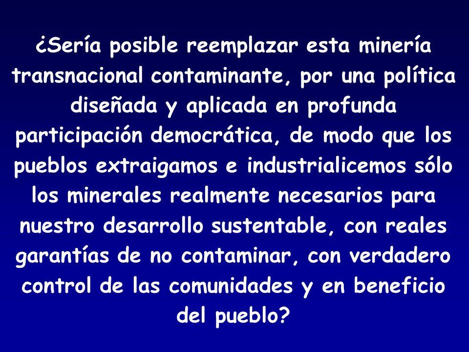 ¿Sería posible reemplazar esta minería transnacional contaminante, por una política diseñada y aplicada en profunda participación democrática, de modo que los pueblos extraigamos e industrialicemos sólo los minerales realmente necesarios para nuestro desarrollo sustentable, con reales garantías de no contaminar, con verdadero control de las comunidades y en beneficio del pueblo