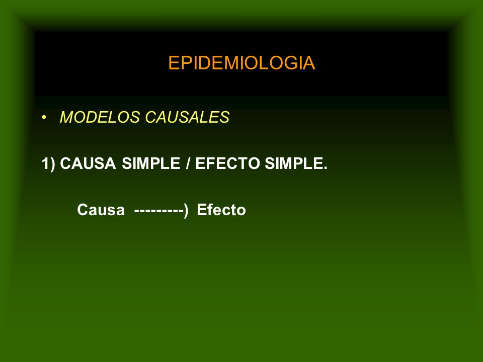 EPIDEMIOLOGIA MODELOS CAUSALES 1) CAUSA SIMPLE / EFECTO SIMPLE.